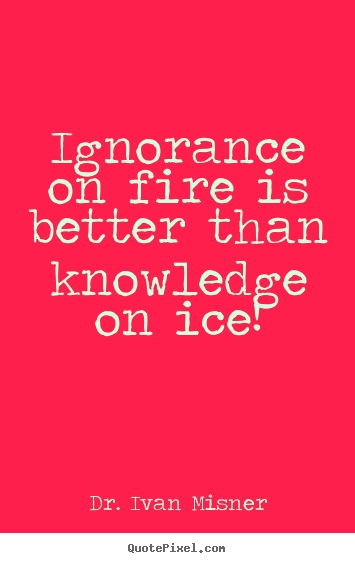 Is Ignorance on Fire Ever a Good Thing?